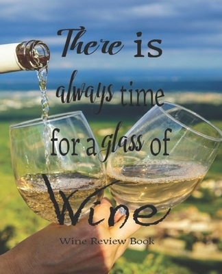 There Is Always Time For A Glass Of Wine, Wine Review Book: Passionate Wine Enthusiast Tasting And Review Notebook - Rate Wines And Wineries - 7.5 x 9