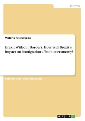 Brexit Without Borders. How will Brexit's impact on immigration affect the economy?