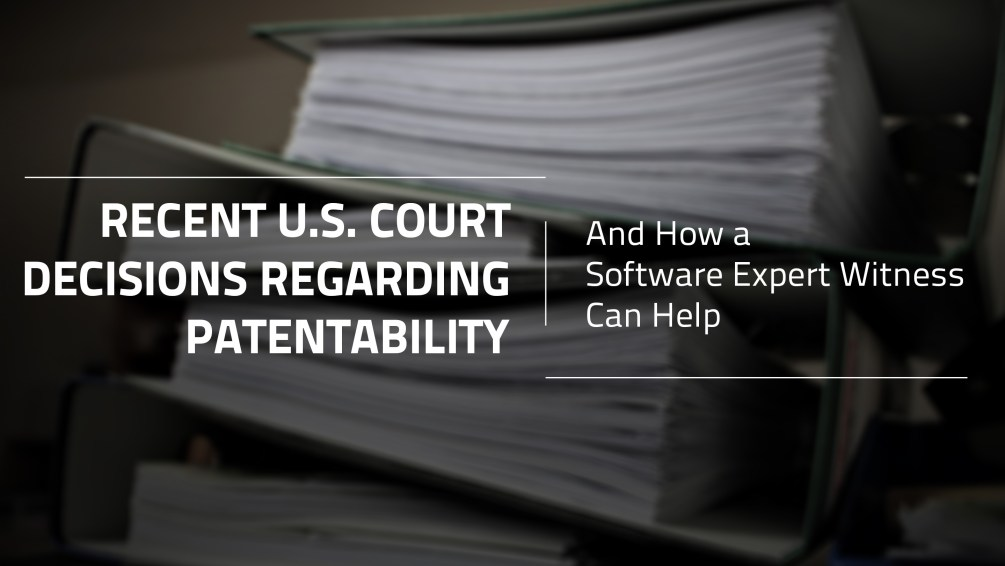 Recent U.S. Court Decisions Regarding Patentability and How a Software Expert Witness Can Help