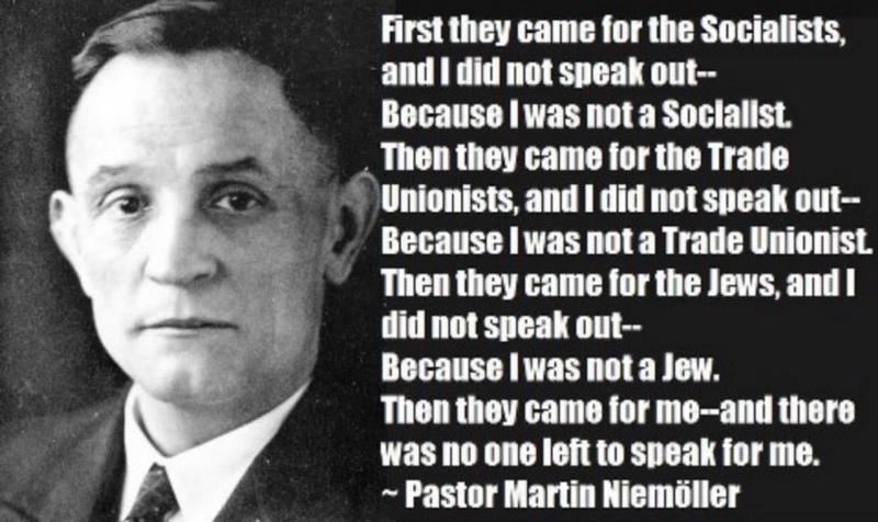 Reference to the famous text written by Martin Niemoller (1892–1984), a prominent Protestant pastor who emerged as an outspoken public foe of Adolf Hitler and spent the last seven years of Nazi rule in concentration camps.