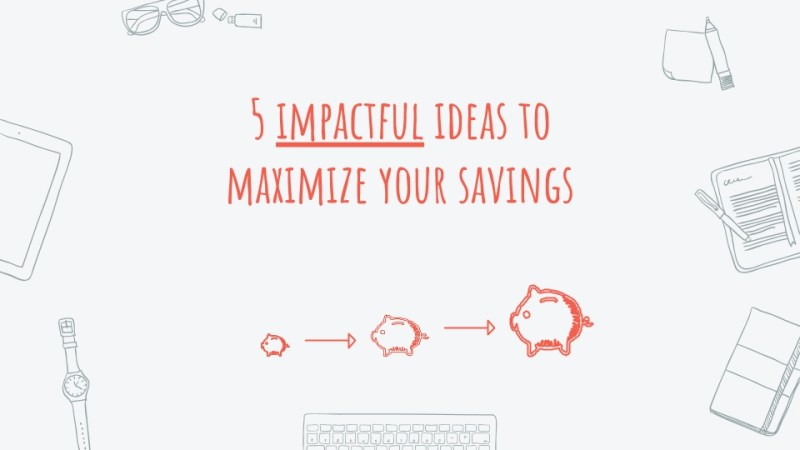 5 impactful ideas to maximize your savings
