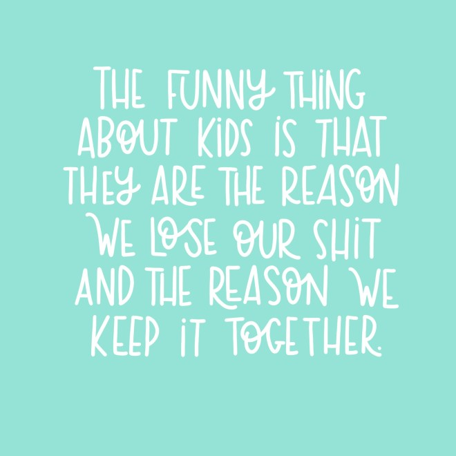 The funny thing about kids is that they're the reason we lose our shit and the reason we keep it together.