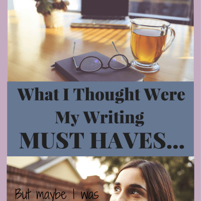 What I Thought Were My Writing MUST HAVES…But I Was Wrong