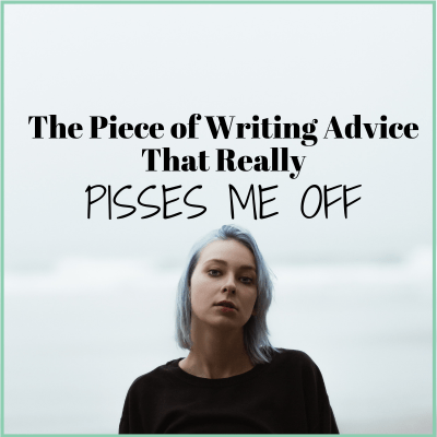 The  Piece of Writing Advice That Really Pisses Me Off