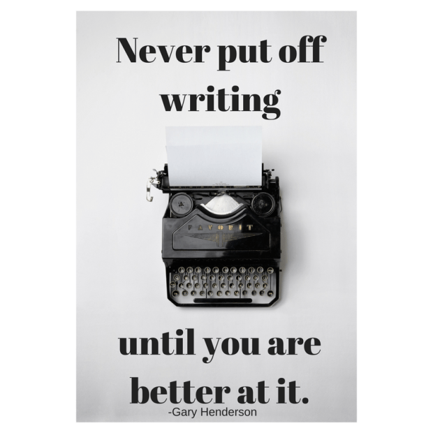 Never put off writing until you are better at it. -Gary Henderson