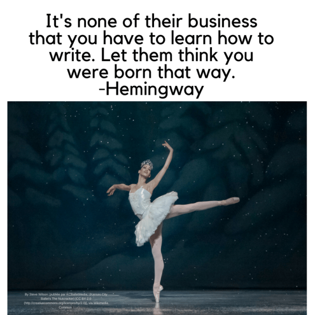 It's none of their business that you have to learn how to write. Let them think you were born that way. -Hemingway