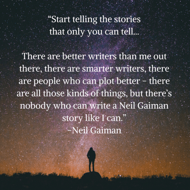"""Start telling the stories that only you can tell, because there_ll always be better writers than you and there_ll always be smarter writers than you. There will always be people w"