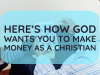 heres how god wants you to make money as a christian