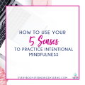 How to Use Your 5 Senses to Practice Intentional Mindfulness - Everybody's Fed, Nobody's Dead BLOG