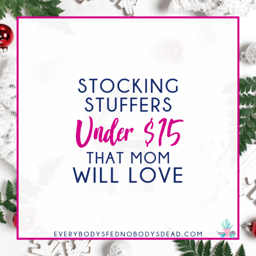 Stocking Stuffers Under $15 That Mom Will Love - Everybody's Fed, Nobody's Dead | Blog