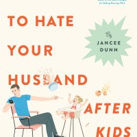 How Not to Hate Your Husband After Kids by Jancee Dunn