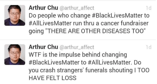 """Tweets from Arthur Chu @arthur_affect. """"Do people who change #BlackLivesMatter to #AllLivesMatter run thru a cancer fundraiser going """"THERE ARE OTHER DISEASES TOO"""" """"WTF is the impulse behind changing #BlackLivesMatter to #AllLivesMatter. Do you crash strangers' funerals shouting I TOO HAVE FELT LOSS"""""""