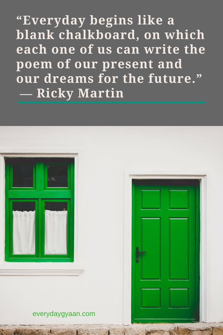 """Everyday begins like a blank chalkboard, on which each one of us can write the poem of our present and our dreams for the future.""  ― Ricky Martin"