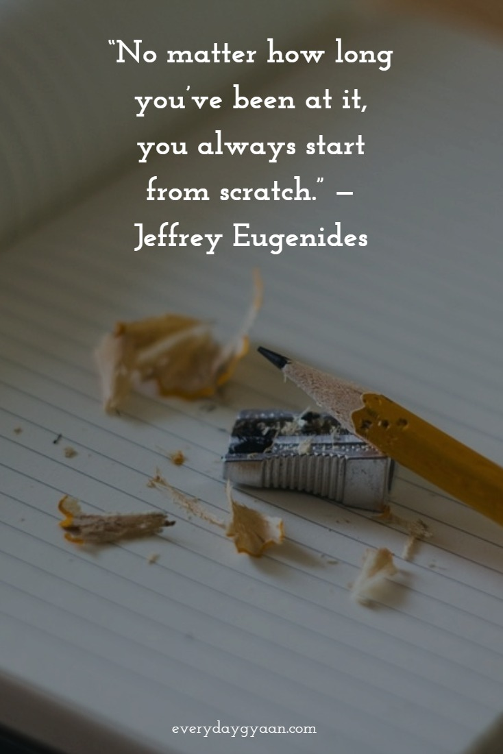 """""""No matter how long you've been at it, you always start from scratch."""" — Jeffrey Eugenides"""
