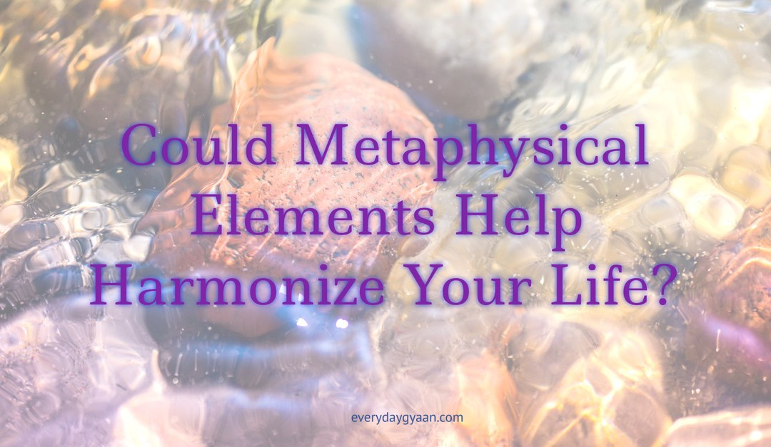 Could Metaphysical Elements Help Harmonize Your Life?