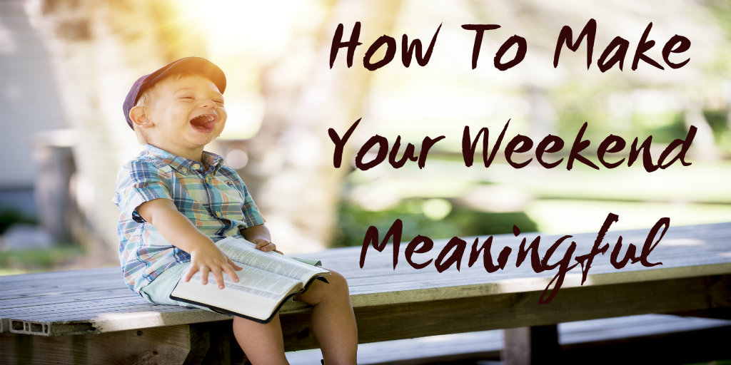 How to Make Your Weekend Meaningful