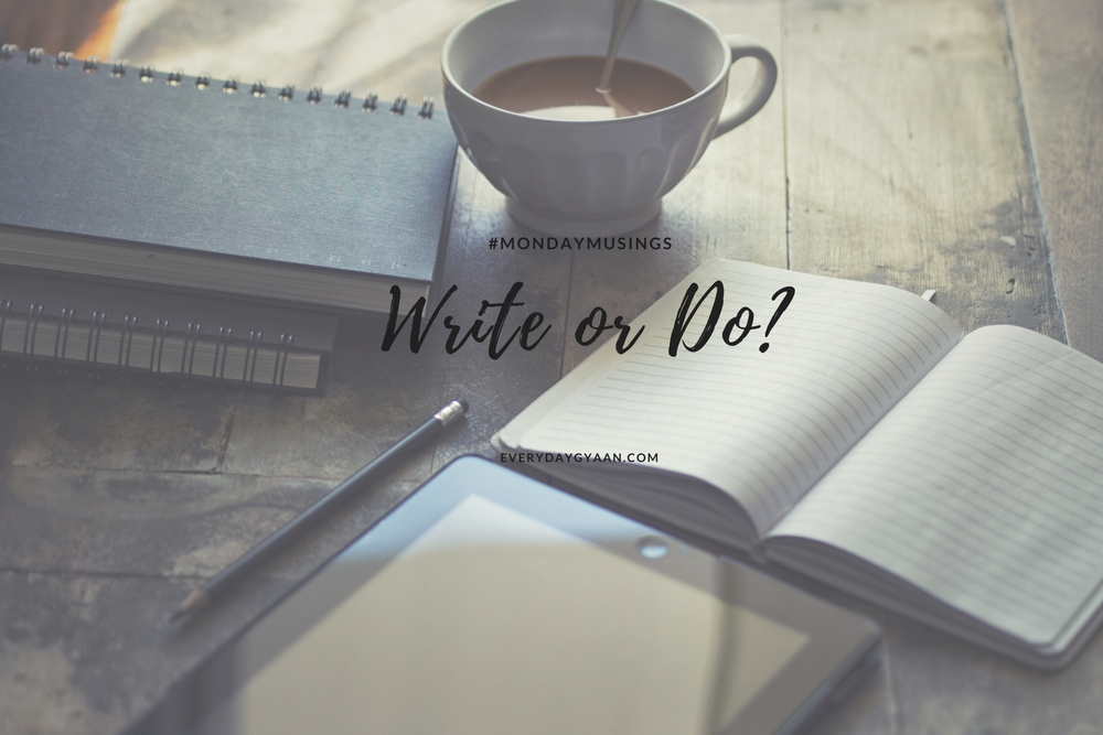 Write or Do? #MondayMusings #MondayBlogs