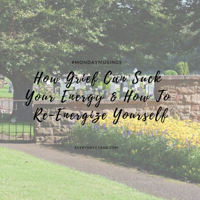 How Grief Can Suck Your Energy And How To Re-Energize Yourself