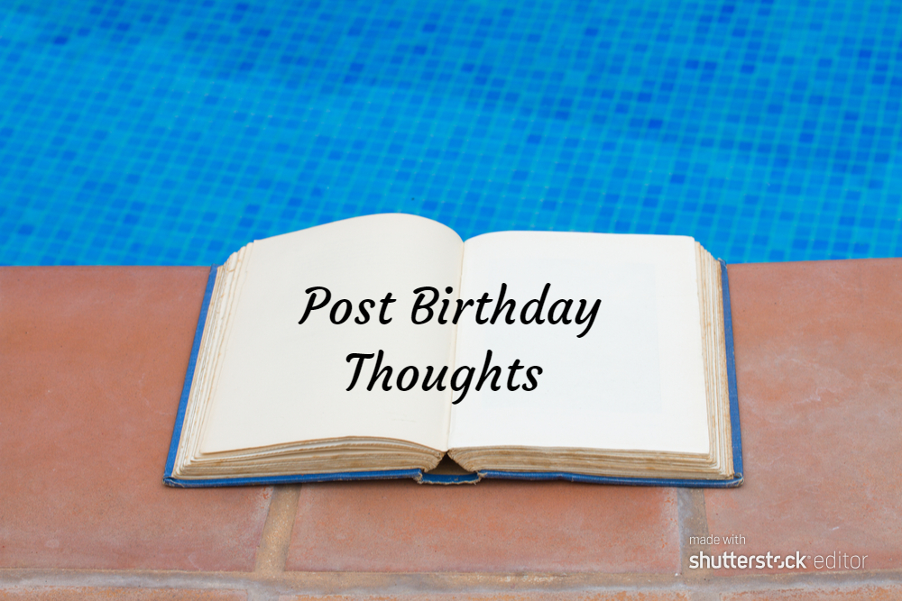 Post Birthday Thoughts #MondayMusings #MondayBlogs