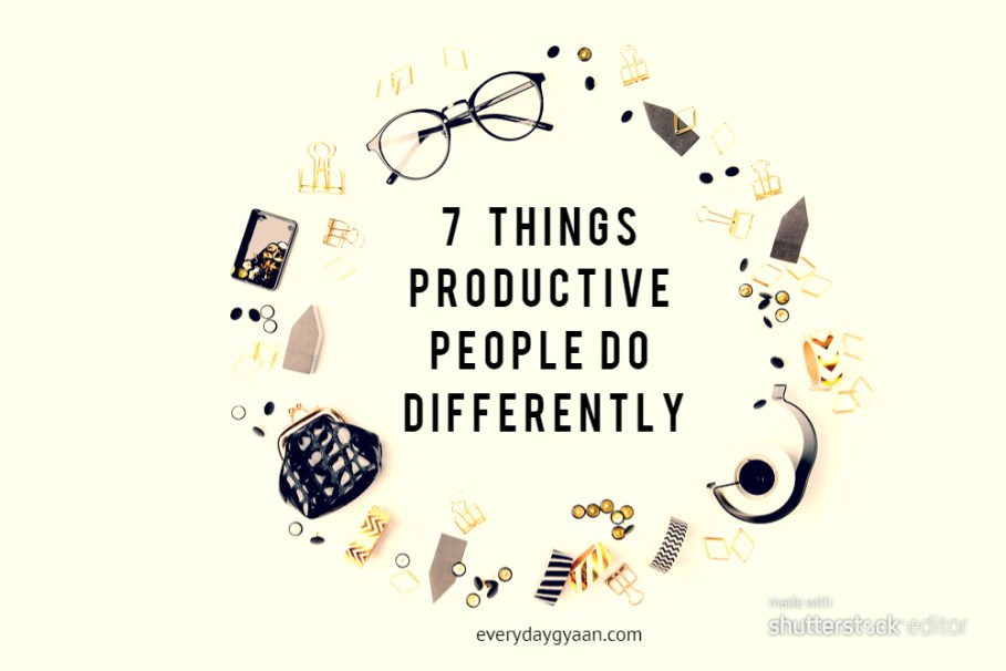 7 Things Productive People Do Differently