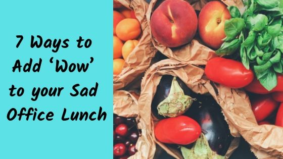 7 Ways to Add 'Wow' to your Sad Office Lunch
