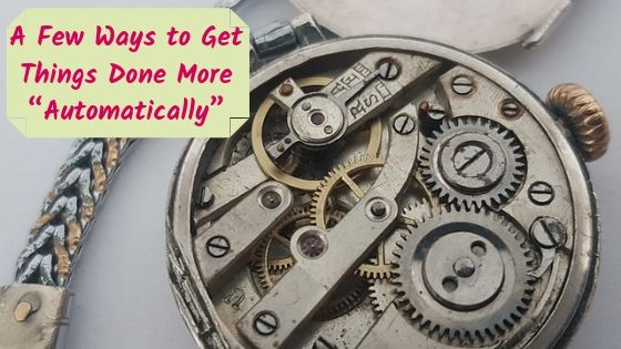 """A Few Ways to Get Things Done More """"Automatically"""""""