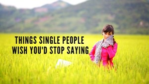 Things Single People Wish You'd Stop Saying