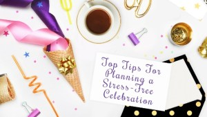Top Tips For Planning a Stress-Free Celebration