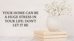 Your Home Can Be A Huge Stress In Your Life_ Don't Let It Be