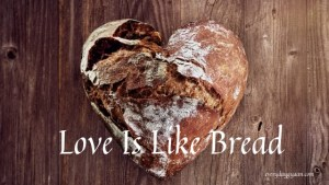 love is like bread