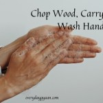 Chop Wood Carry Water and Wash Hands