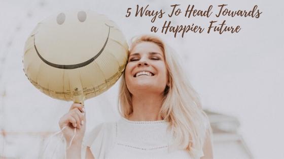 5 Ways To Head Towards a Happier Future