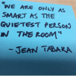 """We are only as smart as the quietest person in the room"" - Jean Tabaka"