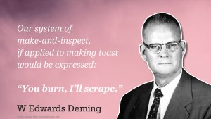 "'Our system of make and inspect, if applied to making toast, would be expressed as ""You burn, I'll scrape""' - Deming"