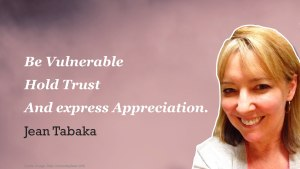 """Be Vulnerable. Hold Trust. And Show Appreciation"" - Jean Tabaka"