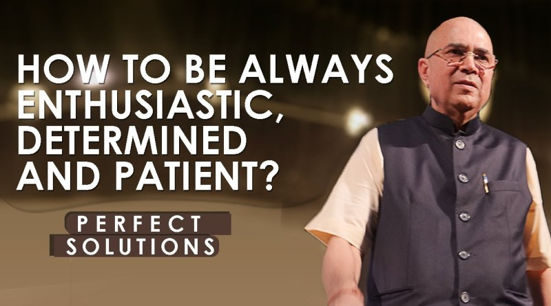 How to be always enthusiastic, determined and patient ?