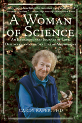 A Woman of Science : An Extraordinary Journey of Love, Discovery, and the Sex Life of Mushrooms.  By Cardy Raper, PHD