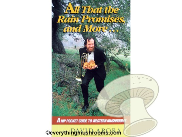 All That the Rain Promises and More... A Hip Pocket Guide to Western Mushrooms by David Arora