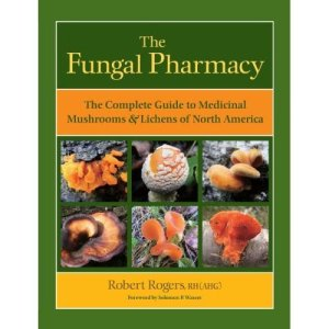 The Fungal Pharmacy, The Complete Guide to Medicinal Mushrooms and Lichens of North America by Robert Rogers