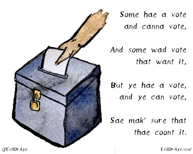 A ballot box is depicted with a poem written in Scots. Some hae a vote and canna vote, And some wad vote that want it, But ye hae a vote, and ye can vote, Sae mak' sure that thae coont it.