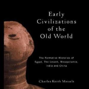 Early Civilizations of the Old World- The Formative Histories of Egypt, The Levant, Mesopotamia, India and China