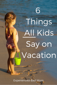 Here are six funny but true things that ALL kids say on vacation, no matter how old or young they are!