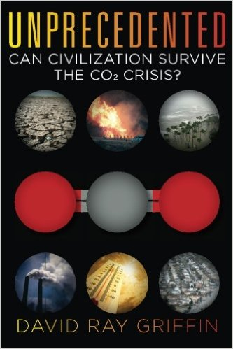 Unprecedented: Can Civilization Survive the CO2 Crisis? by David Ray Griffin