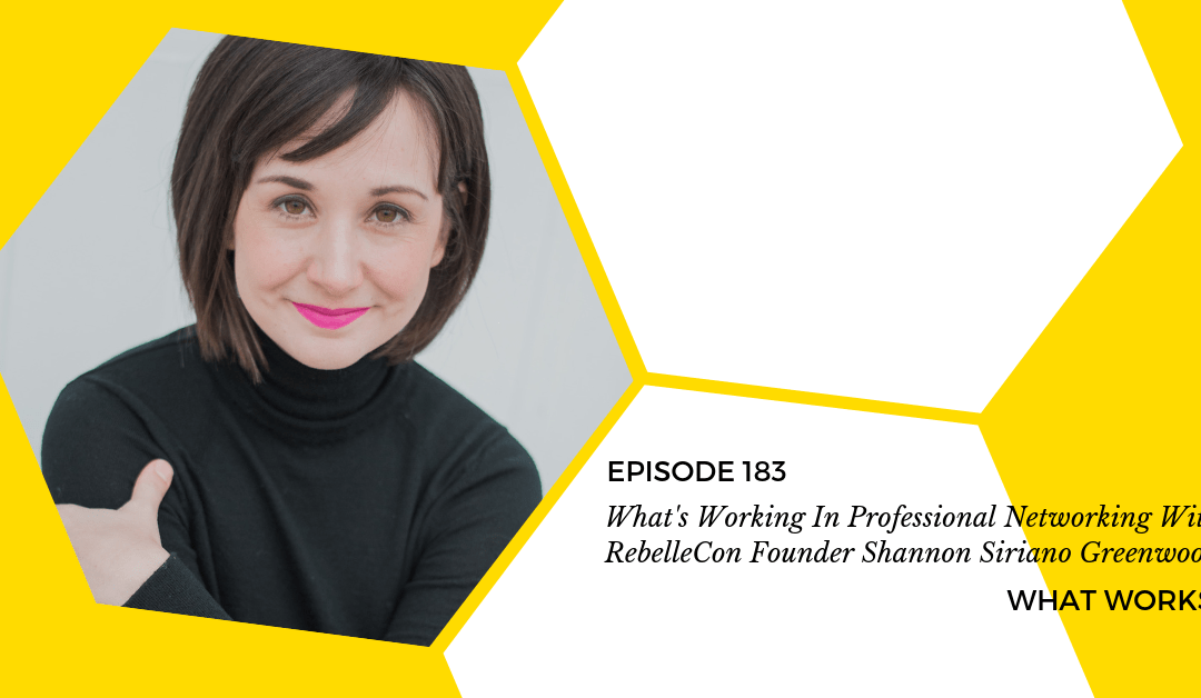 EP 183: What's Working In Professional Networking With Rebelle Con Founder Shannon Siriano Greenwood