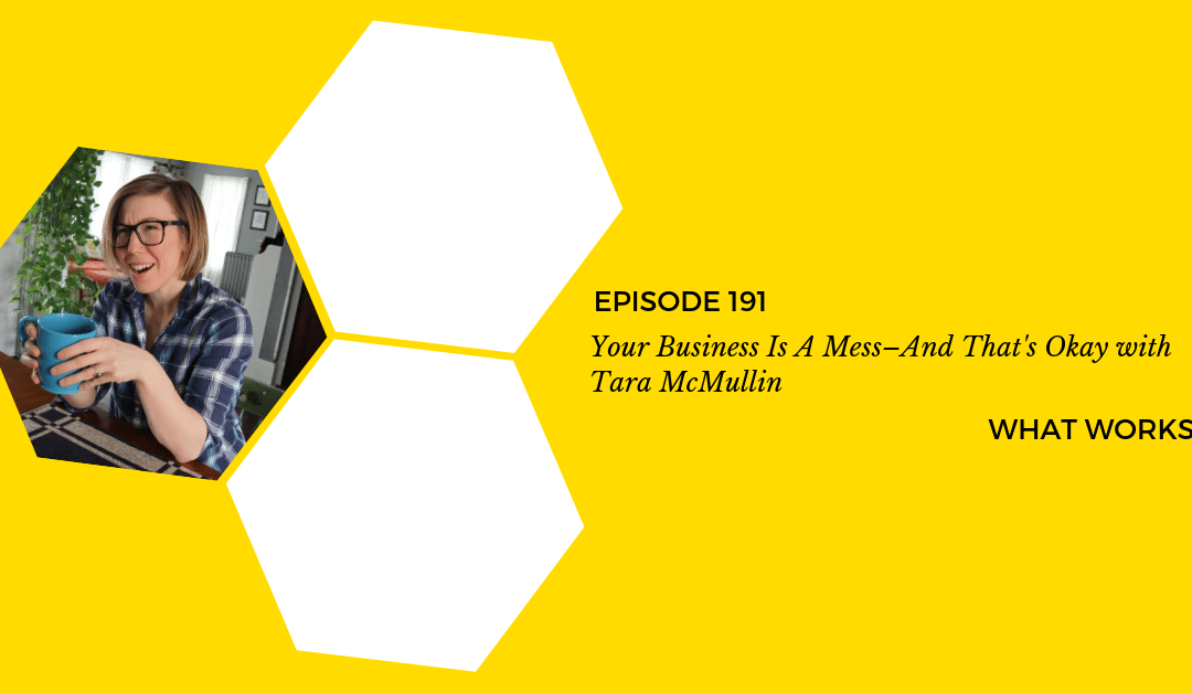 EP 191: Your Business Is A Mess–And That's Okay With Tara McMullin