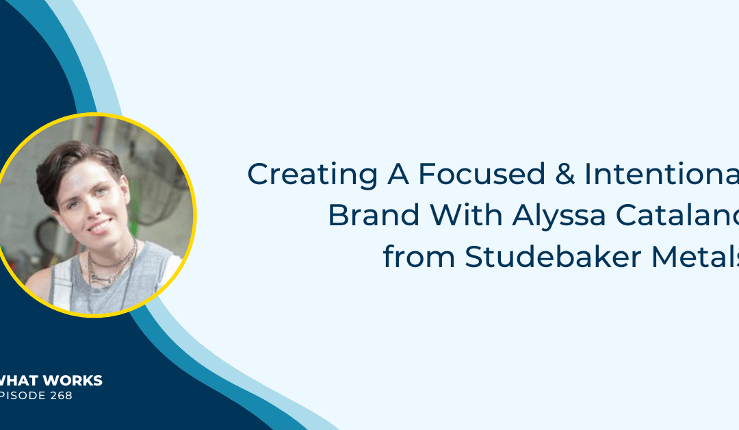 EP 268: Creating A Focused & Intentional Brand With Alyssa Catalano from Studebaker Metals