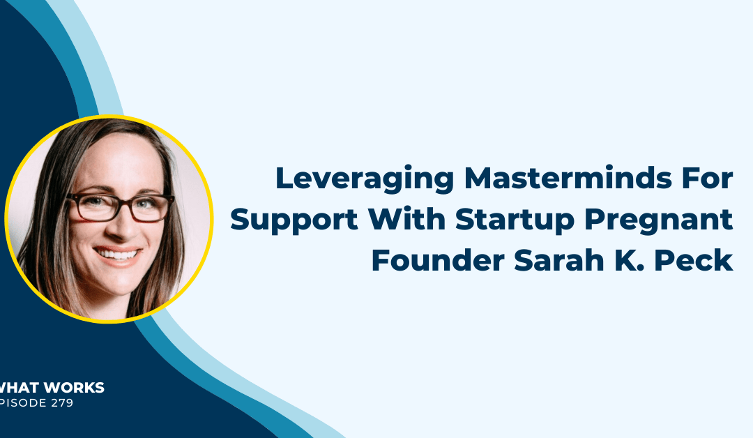 EP 279: Leveraging Masterminds For Support With Startup Pregnant Founder Sarah Peck
