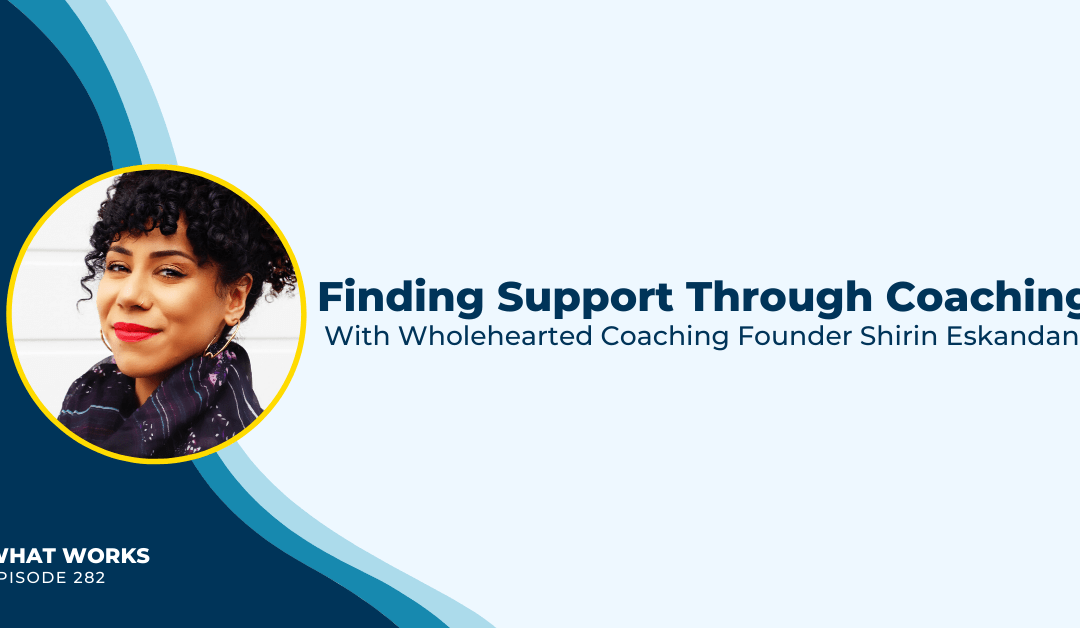 EP 282: Finding Support Through Coaching With Wholehearted Coaching Founder Shirin Eskandani