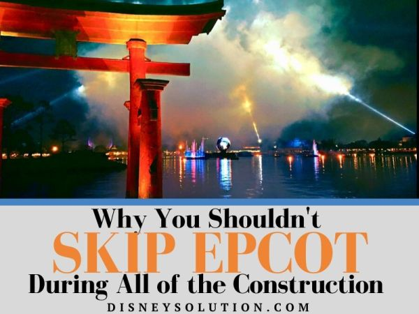 Why You Shouldn't Skip Epcot During All of the Construction