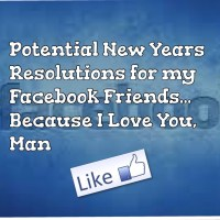 Potential Resolutions for my Facebook Friends... Because I Love You, Man